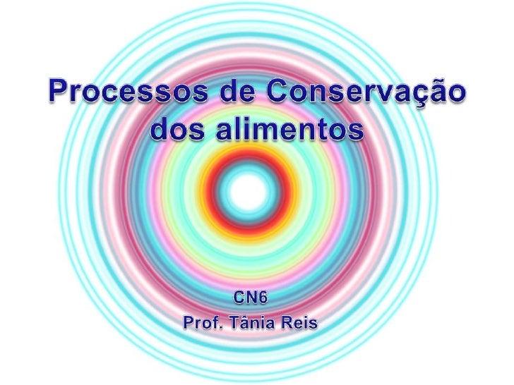 Processos de Conservação dos alimentos<br />CN6<br />Prof. Tânia Reis<br />