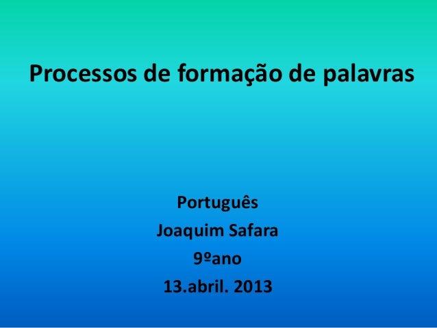 Processos de formação de palavras            Português          Joaquim Safara               9ºano           13.abril. 2013