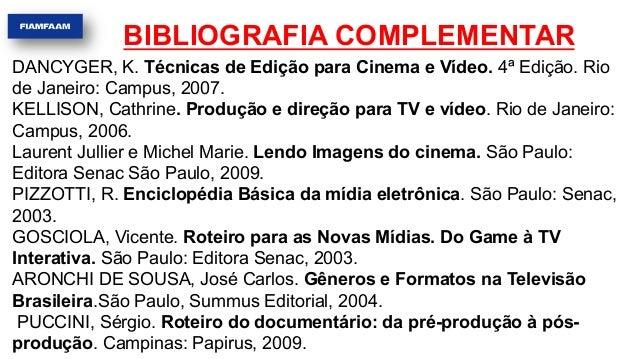 BIBLIOGRAFIA COMPLEMENTAR DANCYGER, K. Técnicas de Edição para Cinema e Vídeo. 4ª Edição. Rio de Janeiro: Campus, 2007. KE...