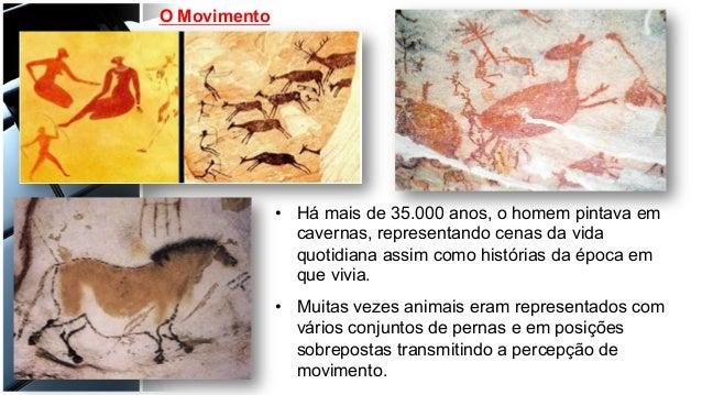 O Movimento • Há mais de 35.000 anos, o homem pintava em cavernas, representando cenas da vida quotidiana assim como hist...