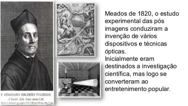 Meados de 1820, o estudo experimental das pós imagens conduziram a invenção de vários dispositivos e técnicas ópticas. Ini...
