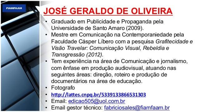 JOSÉ GERALDO DE OLIVEIRA • Graduado em Publicidade e Propaganda pela Universidade de Santo Amaro (2009). • Mestre em Com...