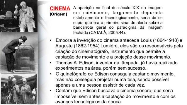 CINEMA [Origem] A aparição no final do século XIX da imagem em movimento, largamente depurada esteticamente e tecnologicam...