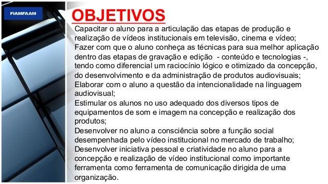 OBJETIVOS Capacitar o aluno para a articulação das etapas de produção e realização de vídeos institucionais em televisão, ...