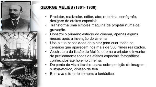 GEORGE MÉLIÈS (1861- 1938) • Produtor, realizador, editor, ator, roteirista, cenógrafo, designer de efeitos especiais. •...