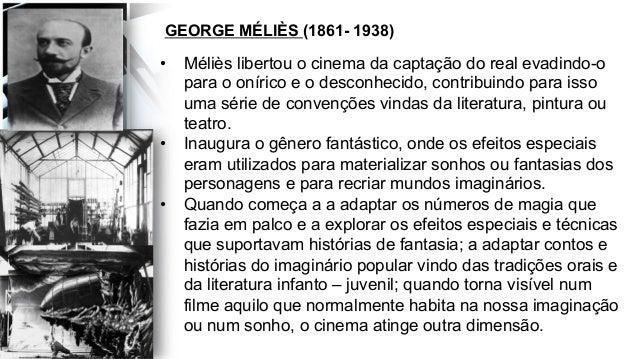 GEORGE MÉLIÈS (1861- 1938) • Méliès libertou o cinema da captação do real evadindo-o para o onírico e o desconhecido, con...