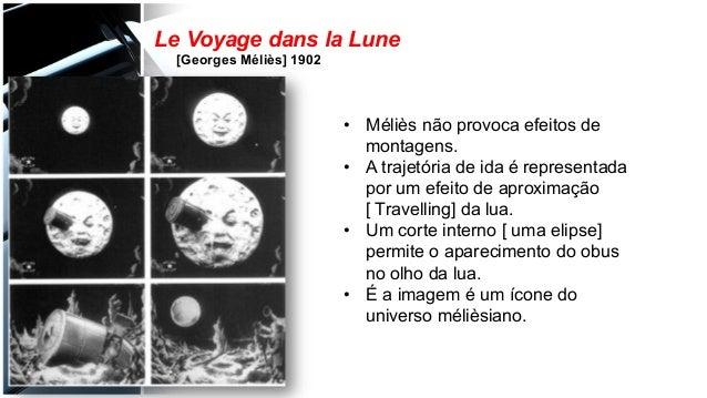 Le Voyage dans la Lune [Georges Méliès] 1902 • Méliès não provoca efeitos de montagens. • A trajetória de ida é represen...