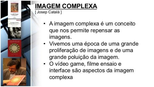 IMAGEM COMPLEXA [ Josep Català ] • A imagem complexa é um conceito que nos permite repensar as imagens. • Vivemos uma ép...