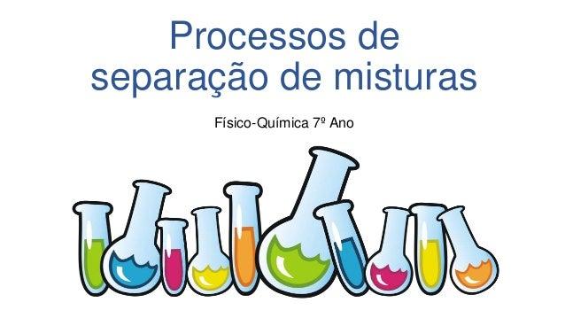 Processos de separação de misturas Físico-Química 7º Ano