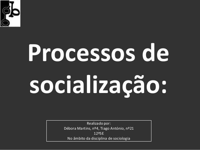 Processos desocialização:               Realizado por:   Débora Martins, nº4, Tiago António, nº21                    12ºSE...