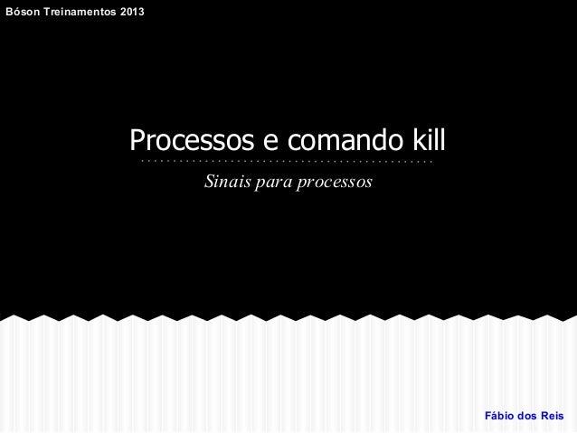 Processos e comando kill Sinais para processos Fábio dos Reis Bóson Treinamentos 2013
