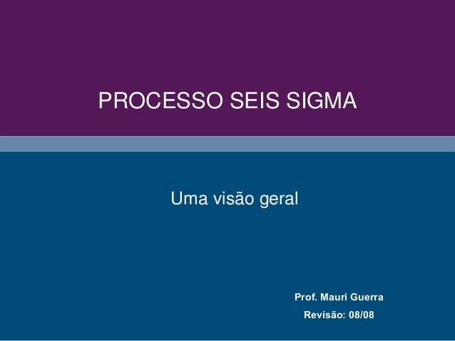 PROCESSO SEIS SIGMA Prof. Mauri Guerra Revisão: 08/08 Uma visão geral