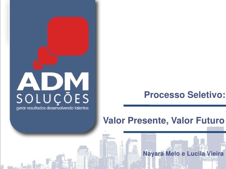 Processo Seletivo:<br />Valor Presente, Valor Futuro<br />Nayara Melo e Lucila Vieira<br />