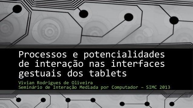 Processos e potencialidadesde interação nas interfacesgestuais dos tabletsVivian Rodrigues de OliveiraSeminário de Interaç...