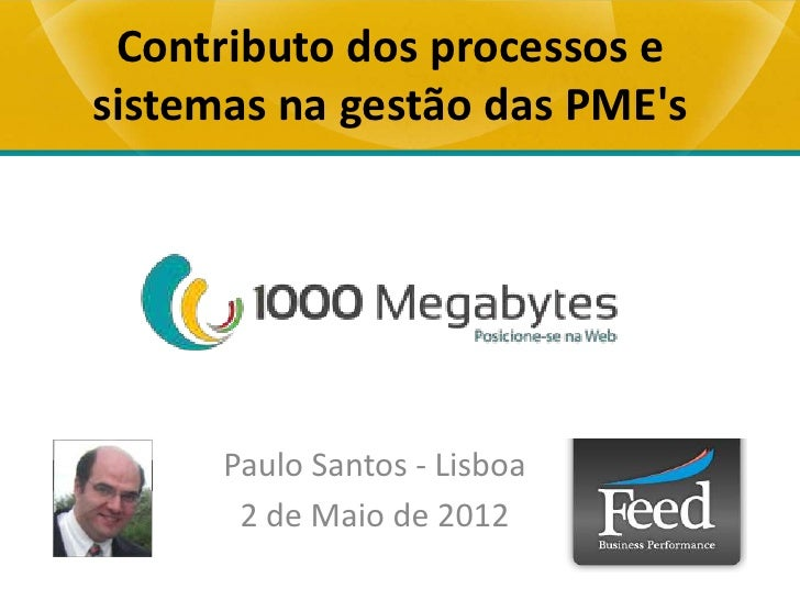 Contributo dos processos esistemas na gestão das PMEs      Paulo Santos - Lisboa       2 de Maio de 2012