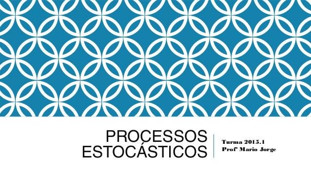 PROCESSOS ESTOCÁSTICOS Turma 2015.1 Profº Mario Jorge