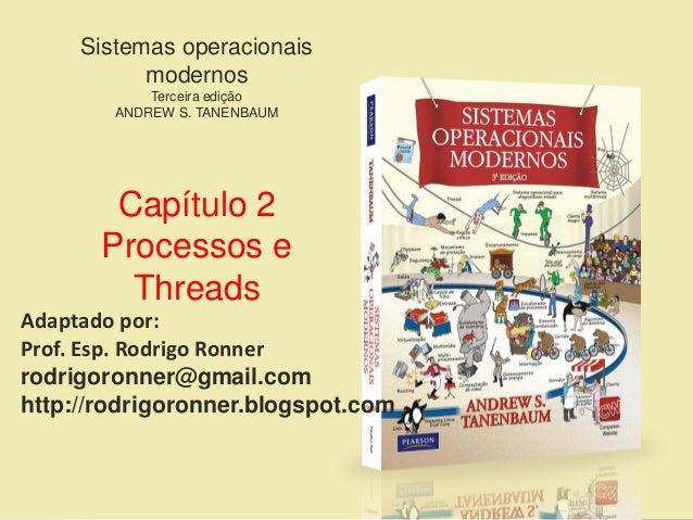 Sistemas operacionais modernos Terceira edição ANDREW S. TANENBAUM Capítulo 2 Processos e Threads Adaptado por: Prof. Esp....