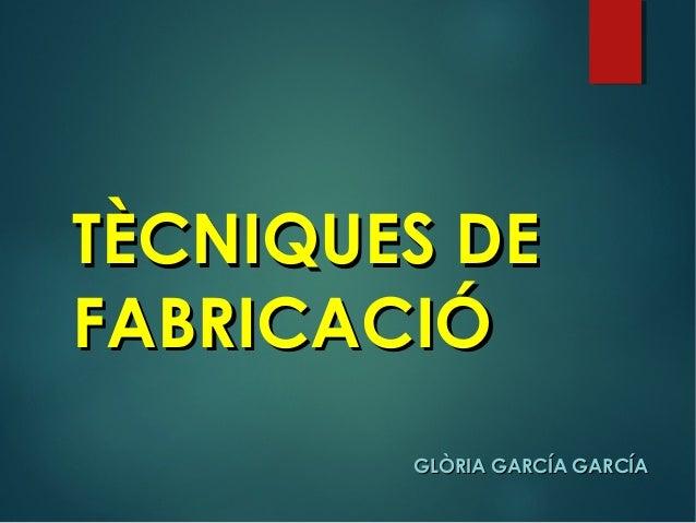 TÈCNIQUES DETÈCNIQUES DE FABRICACIÓFABRICACIÓ GLÒRIA GARCÍA GARCÍAGLÒRIA GARCÍA GARCÍA