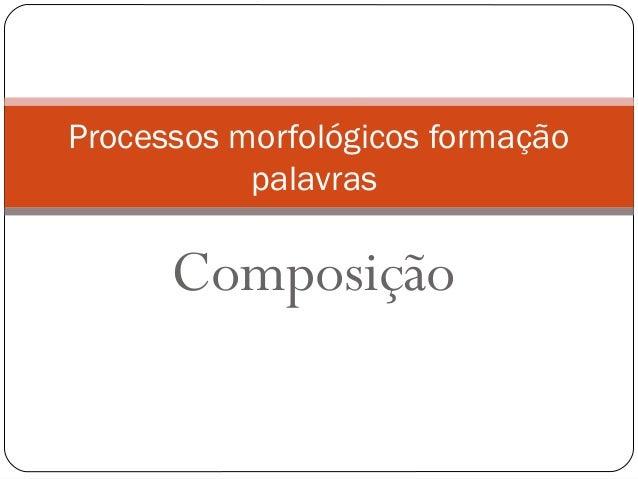 Composição Processos morfológicos formação palavras