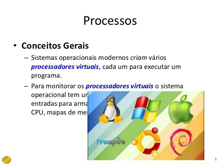 Processos<br />Conceitos Gerais<br />Sistemas operacionais modernos criam vários processadores virtuais, cada um para exec...