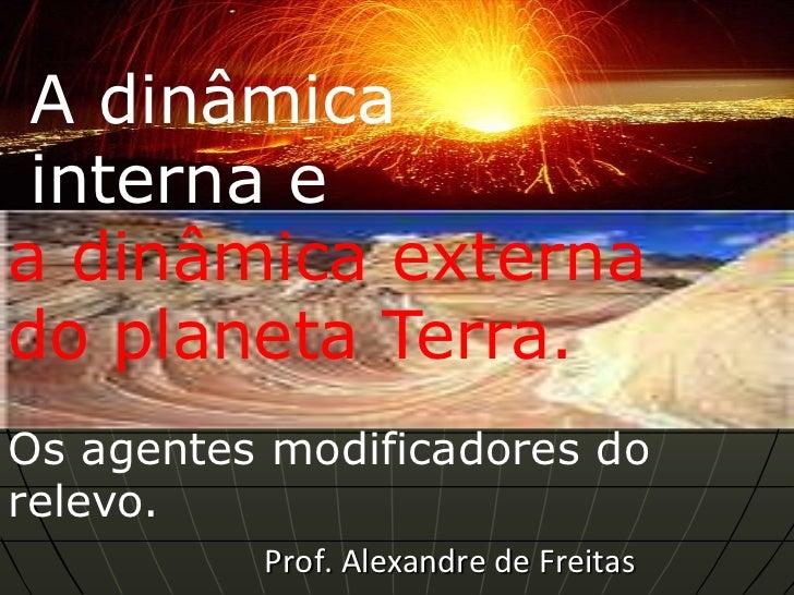 A dinâmica interna ea dinâmica externado planeta Terra.Os agentes modificadores dorelevo.          Prof. Alexandre de Frei...