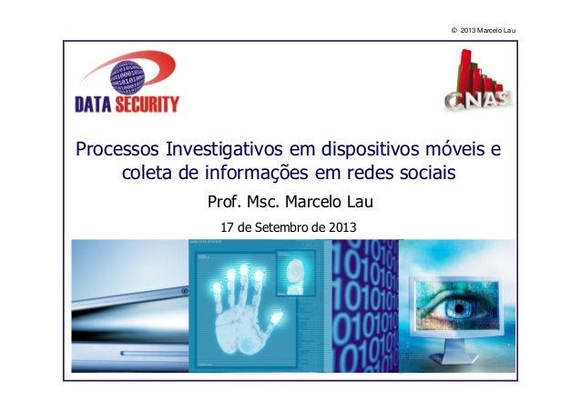 © 2013 Marcelo Lau Processos Investigativos em dispositivos móveis e coleta de informações em redes sociais Prof. Msc. Mar...