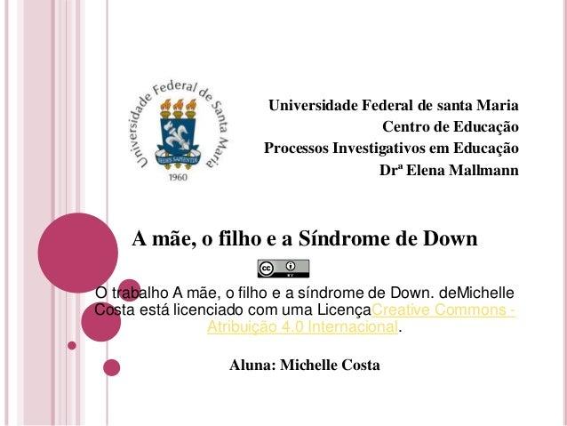 Universidade Federal de santa Maria Centro de Educação Processos Investigativos em Educação Drª Elena Mallmann A mãe, o fi...