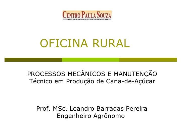 OFICINA RURAL  PROCESSOS MECÂNICOS E MANUTENÇÃO  Técnico em Produção de Cana-de-Açúcar Prof. MSc. Leandro Barradas Pereira...