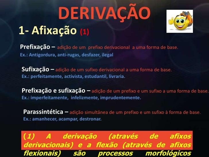 DERIVAÇÃO<br />1- Afixação (1)<br />Prefixação –adição de um  prefixo derivacional  a uma forma de base.<br />Ex.: Antigor...