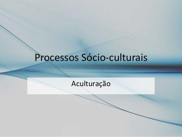 Processos Sócio-culturais Aculturação