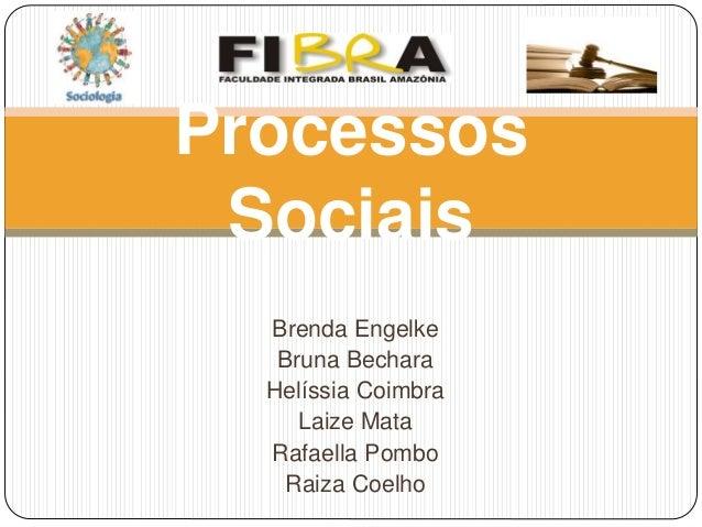 Brenda Engelke Bruna Bechara Helíssia Coimbra Laize Mata Rafaella Pombo Raiza Coelho Processos Sociais