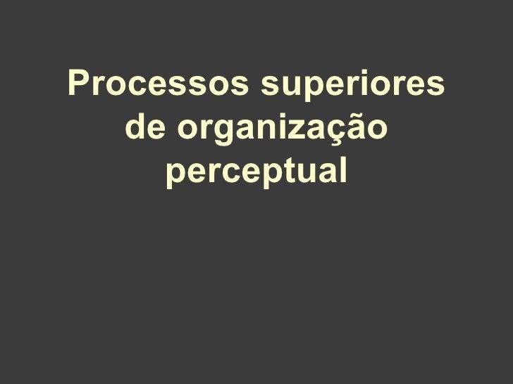 Processos superiores   de organização     perceptual