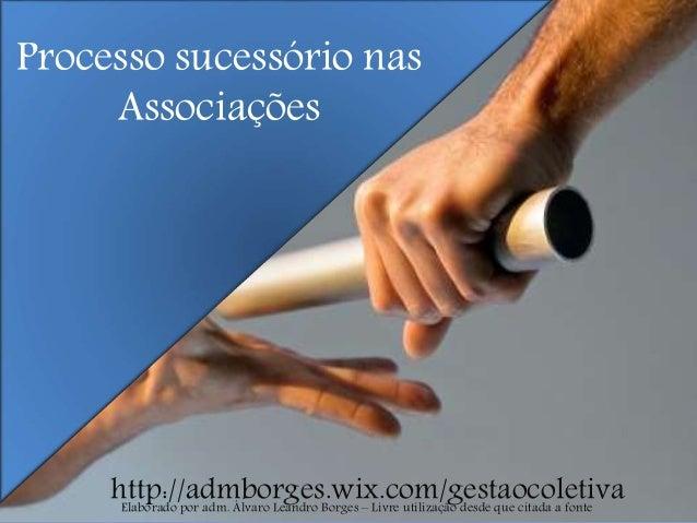 Processo sucessório nas Associações http://admborges.wix.com/gestaocoletivaElaborado por adm. Álvaro Leandro Borges – Livr...