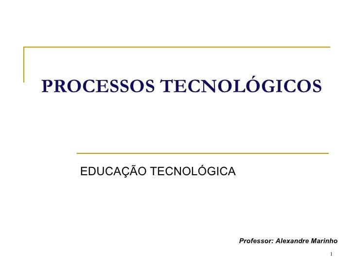 PROCESSOS TECNOLÓGICOS EDUCAÇÃO TECNOLÓGICA Professor: Alexandre Marinho