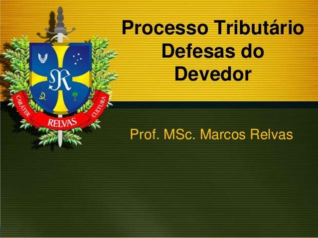 Processo Tributário Defesas do Devedor Prof. MSc. Marcos Relvas
