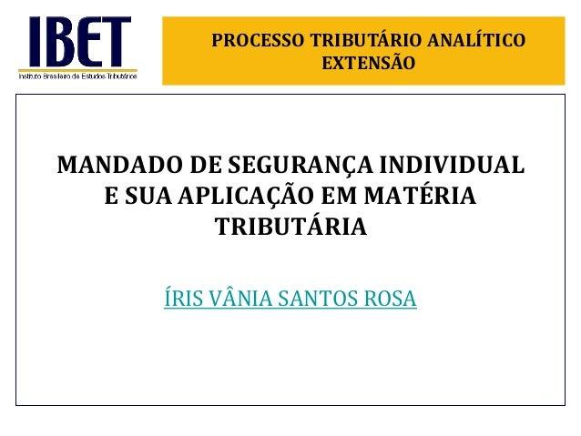 ÍRIS VÂNIA SANTOS ROSAMANDADO DE SEGURANÇA INDIVIDUALE SUA APLICAÇÃO EM MATÉRIATRIBUTÁRIAPROCESSO TRIBUTÁRIO ANALÍTICOEXTE...