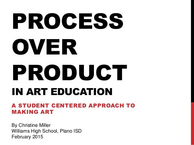 PROCESS OVER PRODUCT IN ART EDUCATION A STUDENT CENTERED APPROACH TO MAKING ART By Christine Miller Williams High School, ...