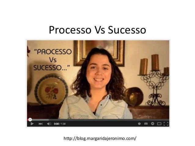 Processo Vs Sucesso http://blog.margaridajeronimo.com/