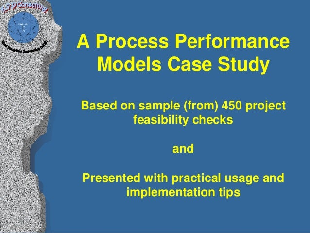 A Process Performance  Models Case StudyBased on sample (from) 450 project        feasibility checks               andPres...