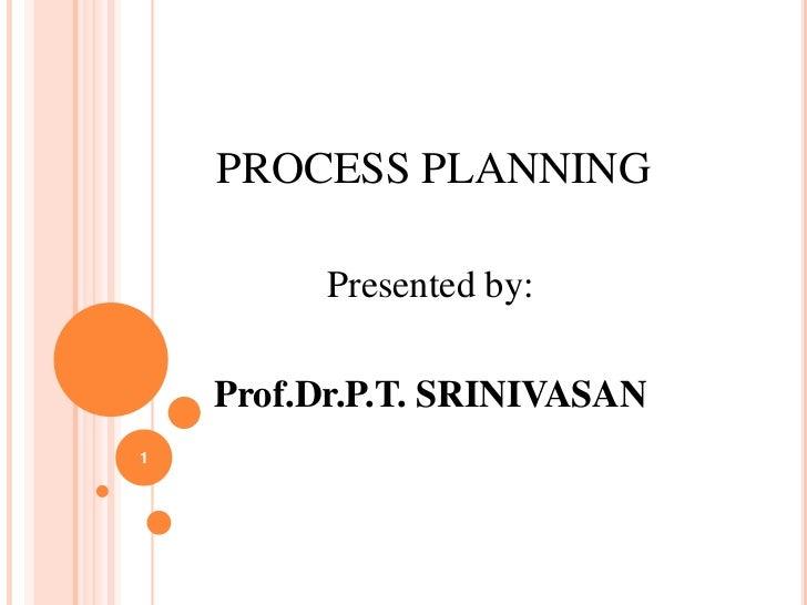 PROCESS PLANNING          Presented by:    Prof.Dr.P.T. SRINIVASAN1