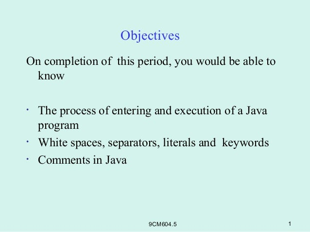 ObjectivesOn completion of this period, you would be able to know•   The process of entering and execution of a Java    pr...