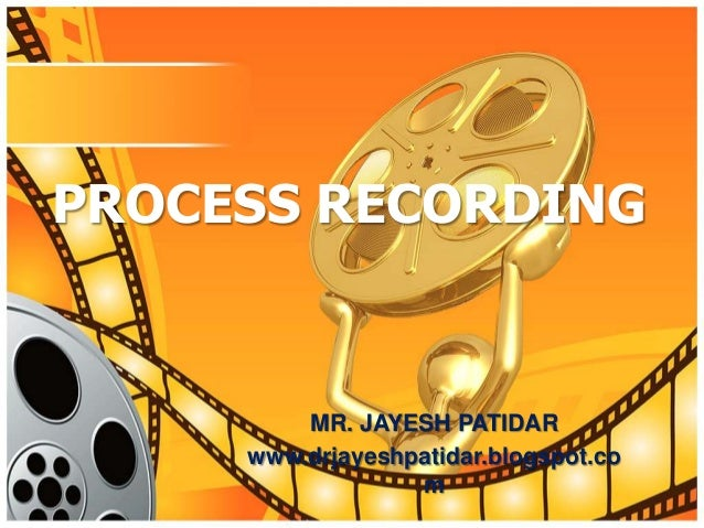 PROCESS RECORDINGMR. JAYESH PATIDARwww.drjayeshpatidar.blogspot.com