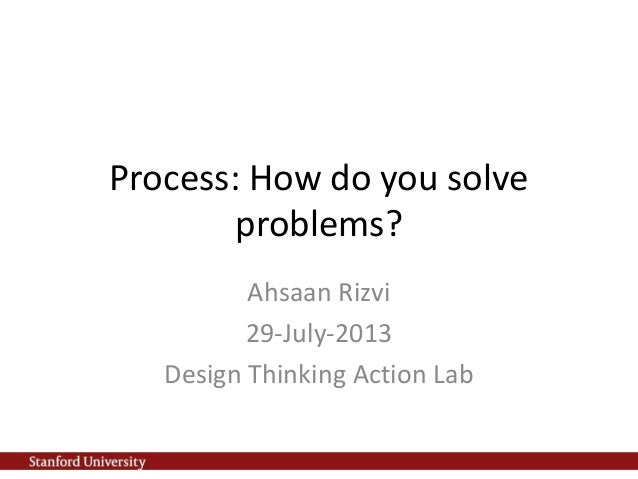 Process: How do you solve problems? Ahsaan Rizvi 29-July-2013 Design Thinking Action Lab
