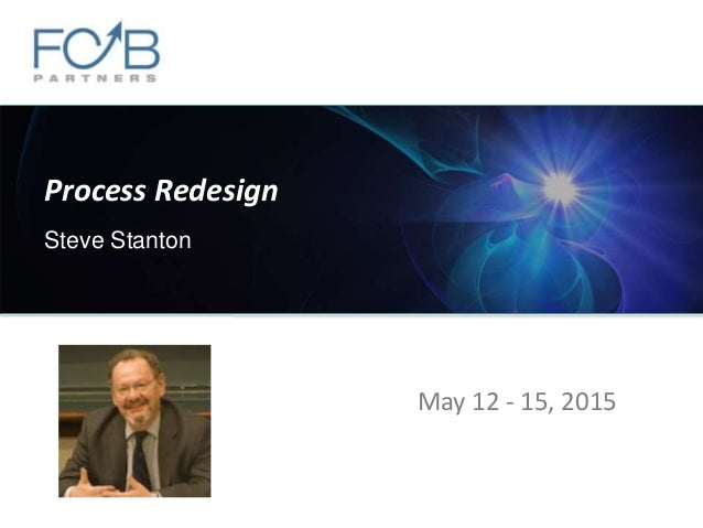 Process Redesign Steve Stanton May 12 - 15, 2015