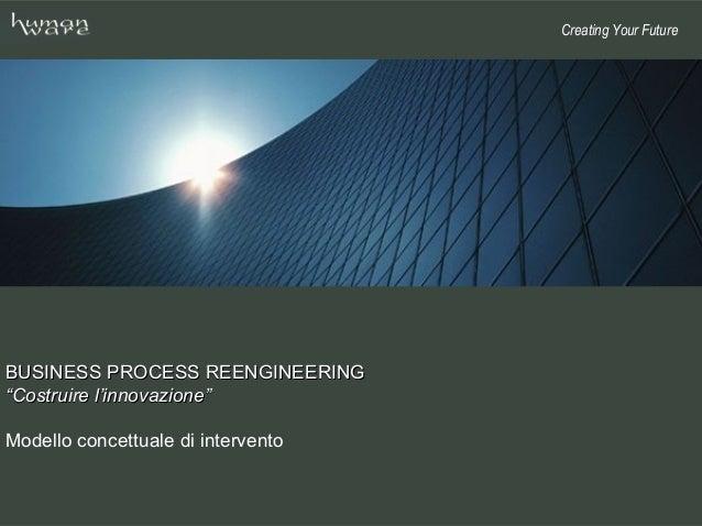"""Creating Your FutureBUSINESS PROCESS REENGINEERING""""Costruire l'innovazione""""Modello concettuale di intervento"""