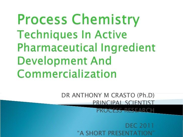 "DR ANTHONY M CRASTO (Ph.D) PRINCIPAL SCIENTIST PROCESS RESEARCH DEC 2011 "" A SHORT PRESENTATION"""