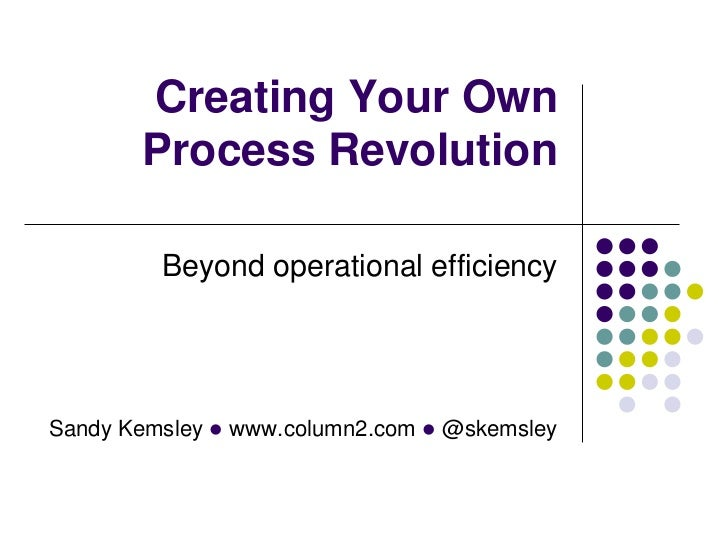 Creating Your Own       Process Revolution         Beyond operational efficiencySandy Kemsley l www.column2.com l @skemsley