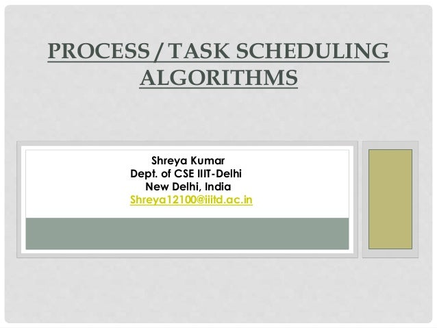 PROCESS / TASK SCHEDULING ALGORITHMS  Shreya Kumar Dept. of CSE IIIT-Delhi New Delhi, India Shreya12100@iiitd.ac.in