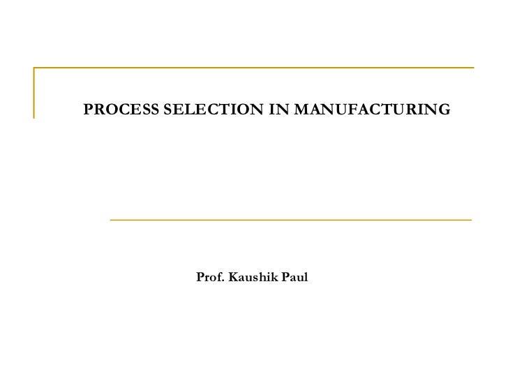 PROCESS SELECTIONIN MANUFACTURING<br />Prof. Kaushik Paul<br />