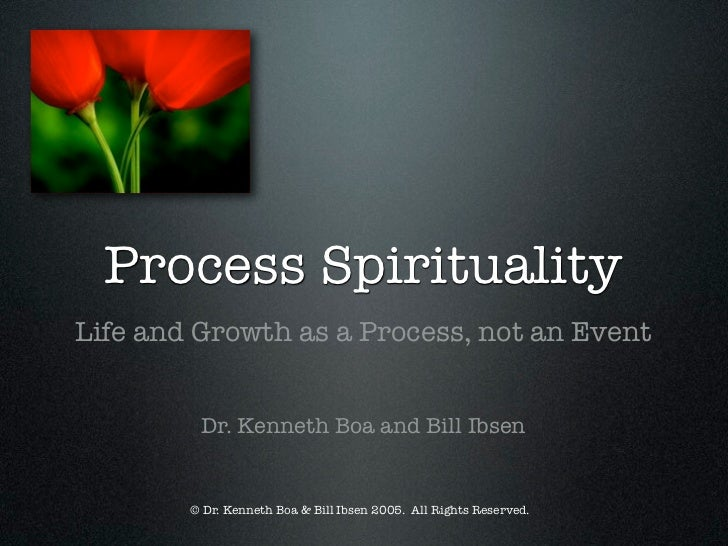 Process SpiritualityLife and Growth as a Process, not an Event         Dr. Kenneth Boa and Bill Ibsen        © Dr. Kenneth...